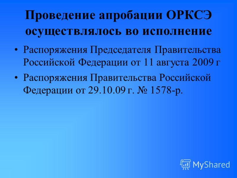Проведение апробации ОРКСЭ осуществлялось во исполнение Распоряжения Председателя Правительства Российской Федерации от 11 августа 2009 г Распоряжения Правительства Российской Федерации от 29.10.09 г. 1578-р.