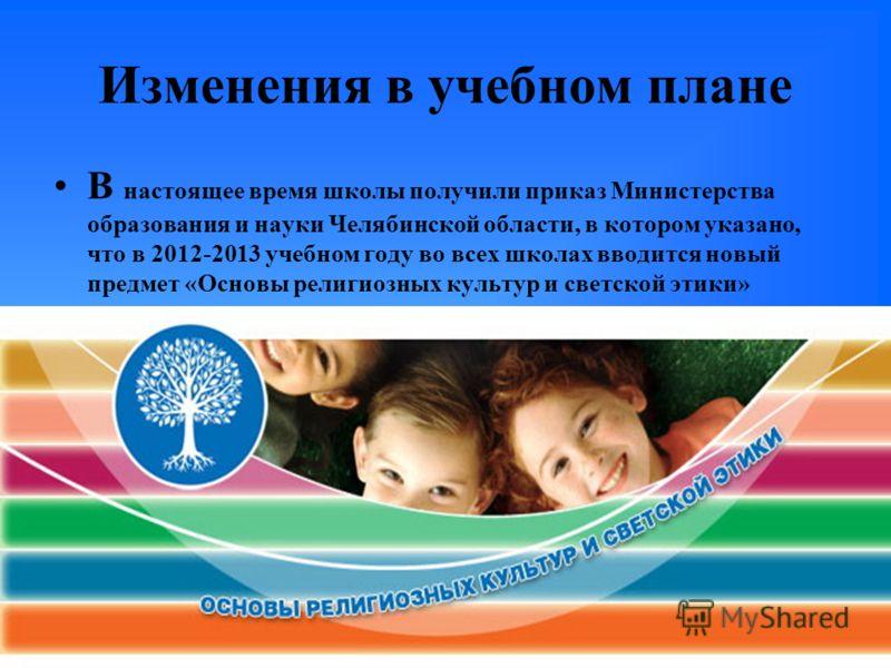 Изменения в учебном плане В настоящее время школы получили приказ Министерства образования и науки Челябинской области, в котором указано, что в 2012-2013 учебном году во всех школах вводится новый предмет «Основы религиозных культур и светской этики