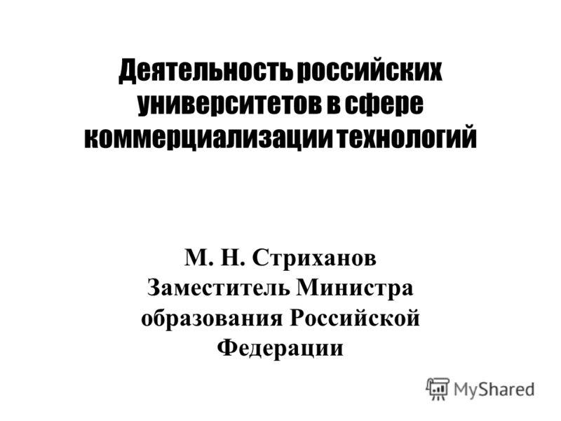 Деятельность российских университетов в сфере коммерциализации технологий М. Н. Стриханов Заместитель Министра образования Российской Федерации