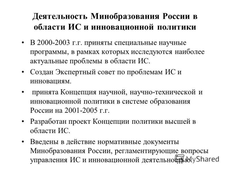 Деятельность Минобразования России в области ИС и инновационной политики В 2000-2003 г.г. приняты специальные научные программы, в рамках которых исследуются наиболее актуальные проблемы в области ИС. Создан Экспертный совет по проблемам ИС и инновац