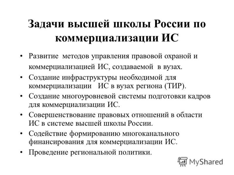 Задачи высшей школы России по коммерциализации ИС Развитие методов управления правовой охраной и коммерциализацией ИС, создаваемой в вузах. Создание инфраструктуры необходимой для коммерциализации ИС в вузах региона (ТИР). Создание многоуровневой сис
