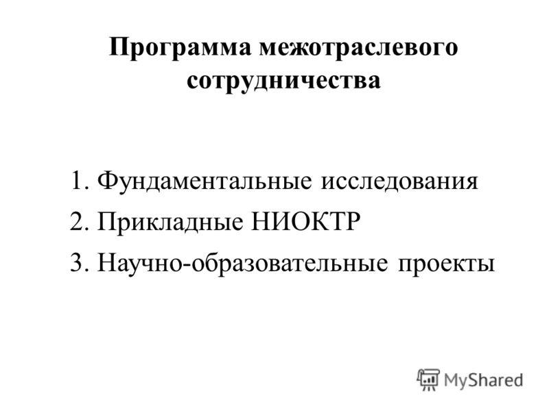Программа межотраслевого сотрудничества 1. Фундаментальные исследования 2. Прикладные НИОКТР 3. Научно-образовательные проекты