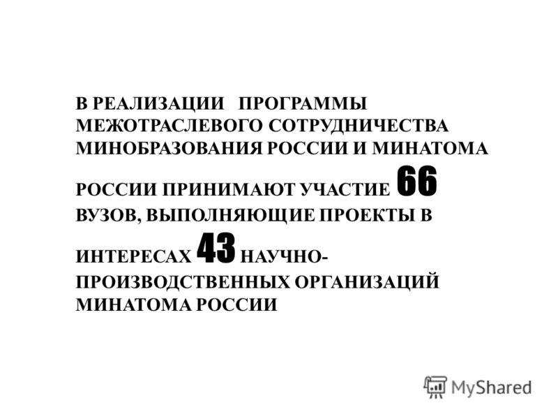 В РЕАЛИЗАЦИИ ПРОГРАММЫ МЕЖОТРАСЛЕВОГО СОТРУДНИЧЕСТВА МИНОБРАЗОВАНИЯ РОССИИ И МИНАТОМА РОССИИ ПРИНИМАЮТ УЧАСТИЕ 66 ВУЗОВ, ВЫПОЛНЯЮЩИЕ ПРОЕКТЫ В ИНТЕРЕСАХ 43 НАУЧНО- ПРОИЗВОДСТВЕННЫХ ОРГАНИЗАЦИЙ МИНАТОМА РОССИИ
