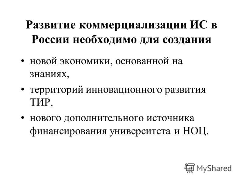 Развитие коммерциализации ИС в России необходимо для создания новой экономики, основанной на знаниях, территорий инновационного развития ТИР, нового дополнительного источника финансирования университета и НОЦ.