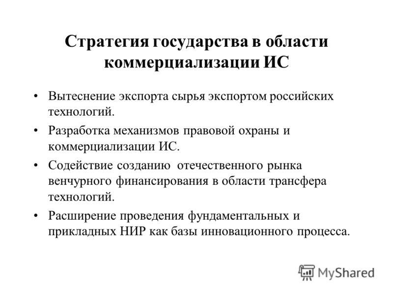 Стратегия государства в области коммерциализации ИС Вытеснение экспорта сырья экспортом российских технологий. Разработка механизмов правовой охраны и коммерциализации ИС. Содействие созданию отечественного рынка венчурного финансирования в области т
