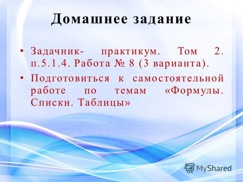 Домашнее задание Задачник- практикум. Том 2. п.5.1.4. Работа 8 (3 варианта). Подготовиться к самостоятельной работе по темам «Формулы. Списки. Таблицы»