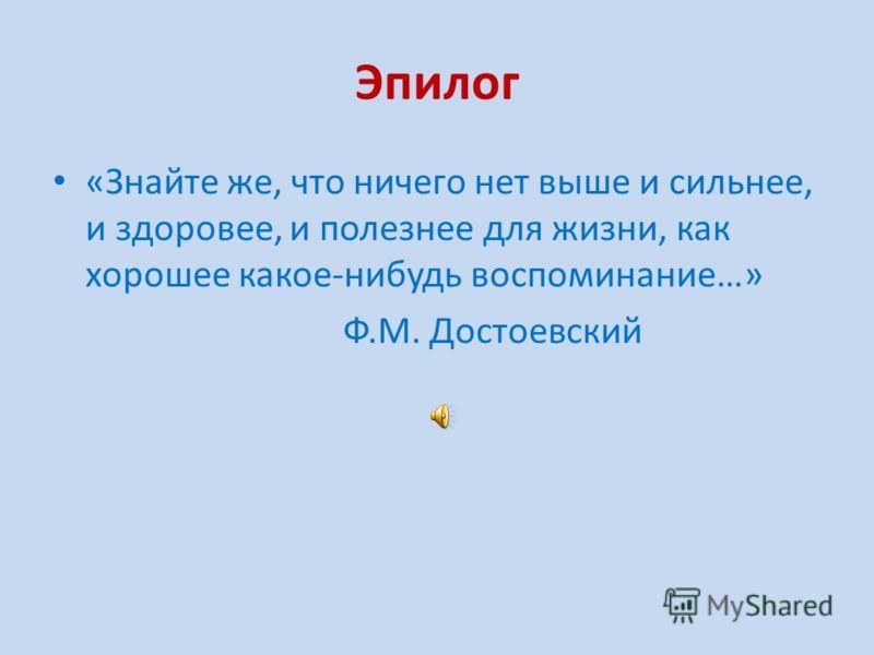 Эпилог «Знайте же, что ничего нет выше и сильнее, и здоровее, и полезнее для жизни, как хорошее какое-нибудь воспоминание…» Ф.М. Достоевский