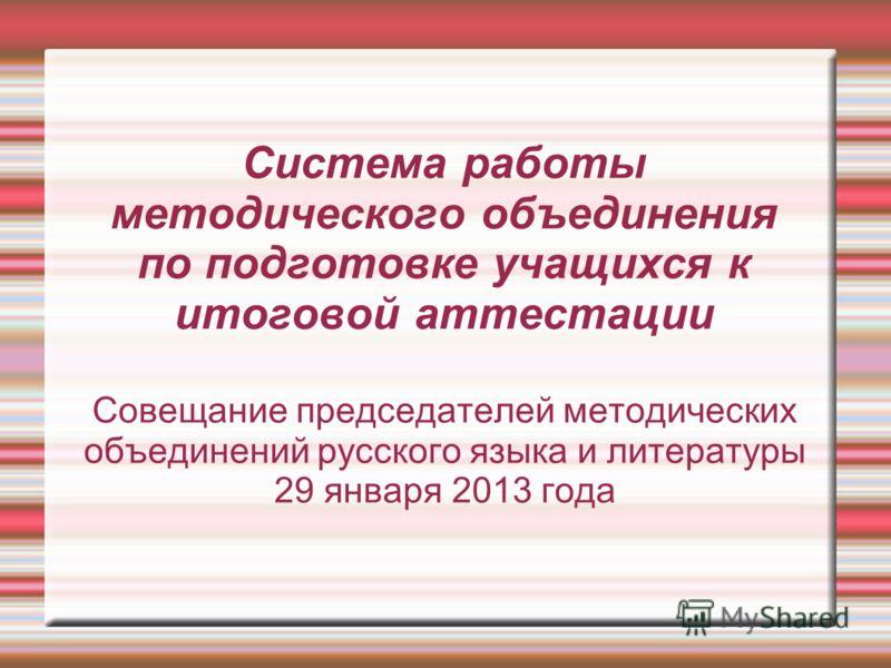 Система работы методического объединения по подготовке учащихся к итоговой аттестации Совещание председателей методических объединений русского языка и литературы 29 января 2013 года