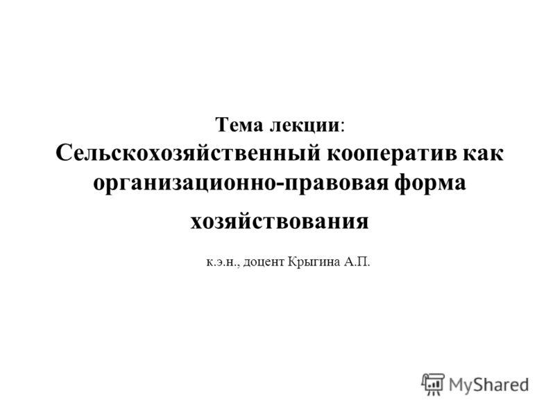 Тема лекции: Сельскохозяйственный кооператив как организационно-правовая форма хозяйствования к.э.н., доцент Крыгина А.П.