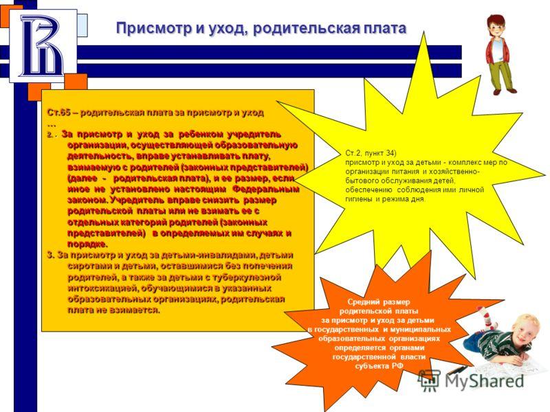 Ст.65 – родительская плата за присмотр и уход … 2.. За присмотр и уход за ребенком учредитель организации, осуществляющей образовательную деятельность, вправе устанавливать плату, взимаемую с родителей (законных представителей) (далее - родительская