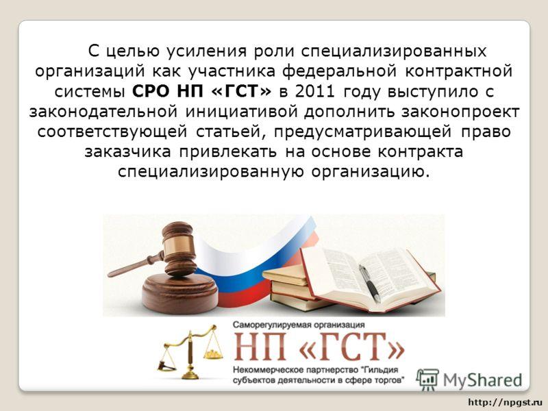 С целью усиления роли специализированных организаций как участника федеральной контрактной системы СРО НП «ГСТ» в 2011 году выступило с законодательной инициативой дополнить законопроект соответствующей статьей, предусматривающей право заказчика прив