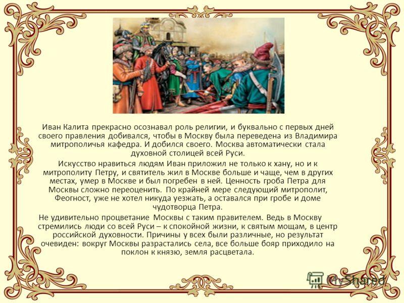 Иван Калита отличался редкой прозорливостью. В то время, когда другие князья с трудом сгибались перед Ордой, а некоторые даже пытались активно ей противодействовать, Иван постарался сделать Орду средством возвышения Москвы. Он умел понравиться хану,