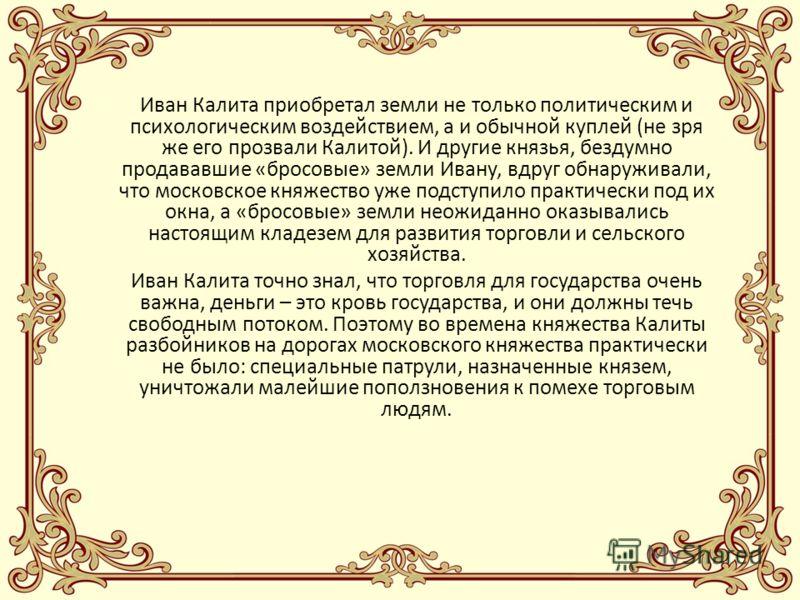 Иван Калита прекрасно осознавал роль религии, и буквально с первых дней своего правления добивался, чтобы в Москву была переведена из Владимира митрополичья кафедра. И добился своего. Москва автоматически стала духовной столицей всей Руси. Искусство