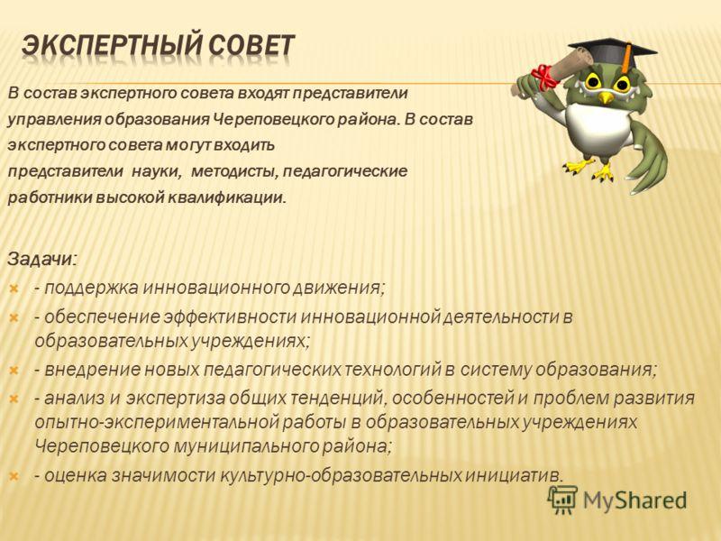 В состав экспертного совета входят представители управления образования Череповецкого района. В состав экспертного совета могут входить представители науки, методисты, педагогические работники высокой квалификации. Задачи: - поддержка инновационного