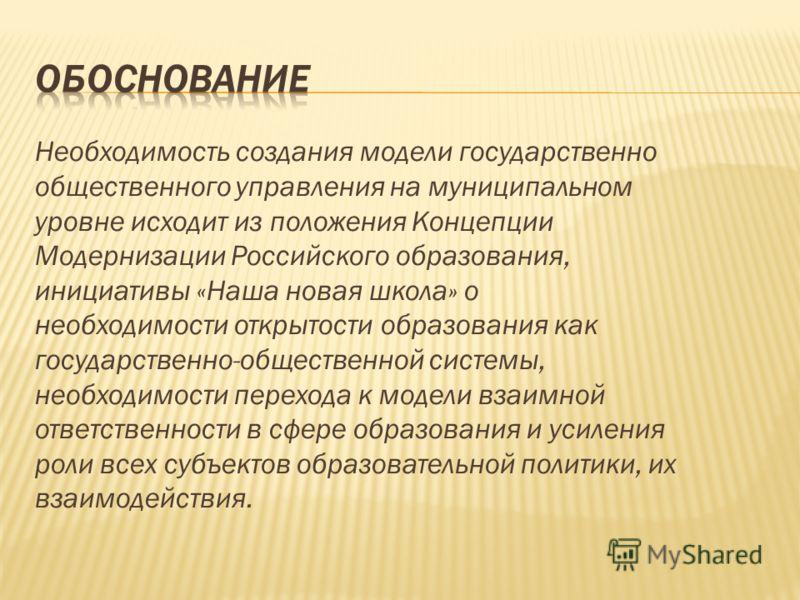 Необходимость создания модели государственно общественного управления на муниципальном уровне исходит из положения Концепции Модернизации Российского образования, инициативы «Наша новая школа» о необходимости открытости образования как государственно
