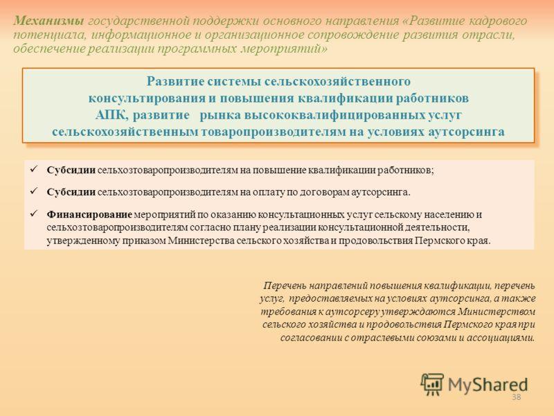 38 Развитие системы сельскохозяйственного консультирования и повышения квалификации работников АПК, развитие рынка высококвалифицированных услуг сельскохозяйственным товаропроизводителям на условиях аутсорсинга Механизмы государственной поддержки осн