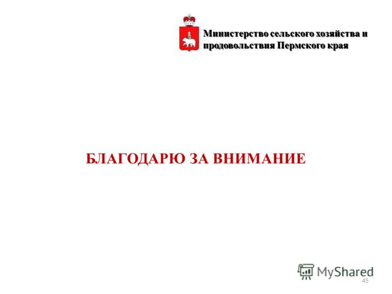БЛАГОДАРЮ ЗА ВНИМАНИЕ 45 Министерство сельского хозяйства и продовольствия Пермского края
