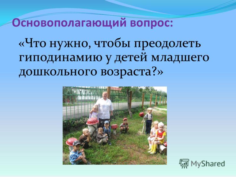 Основополагающий вопрос: «Что нужно, чтобы преодолеть гиподинамию у детей младшего дошкольного возраста?»