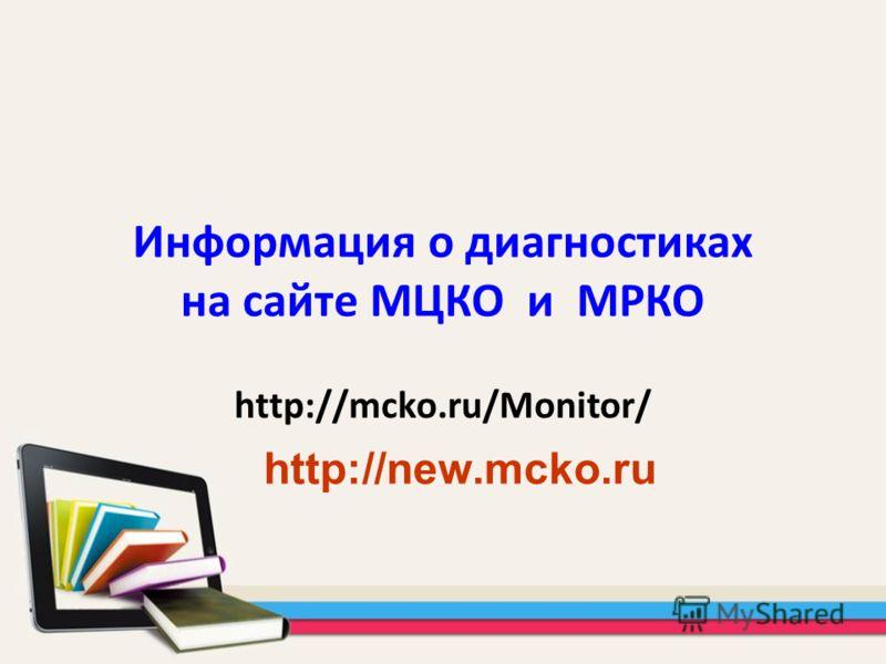 Информация о диагностиках на сайте МЦКО и МРКО http://mcko.ru/Monitor/ http://new.mcko.ru