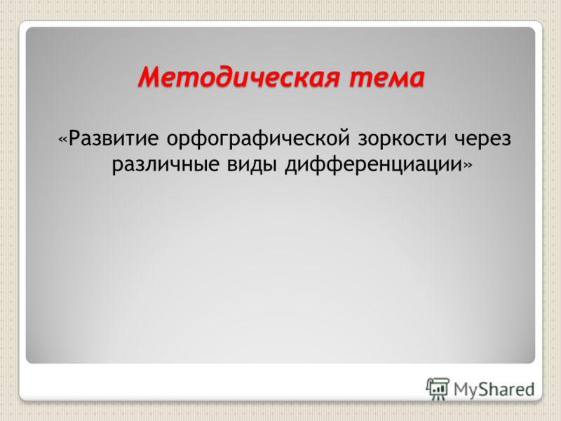 Методическая тема «Развитие орфографической зоркости через различные виды дифференциации»