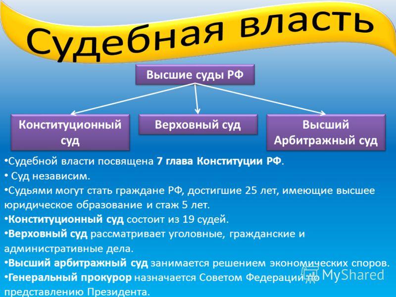Высшие суды РФ Высший Арбитражный суд Верховный суд Конституционный суд Судебной власти посвящена 7 глава Конституции РФ. Суд независим. Судьями могут стать граждане РФ, достигшие 25 лет, имеющие высшее юридическое образование и стаж 5 лет. Конституц
