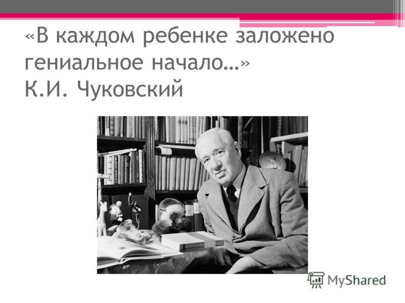 «В каждом ребенке заложено гениальное начало…» К.И. Чуковский