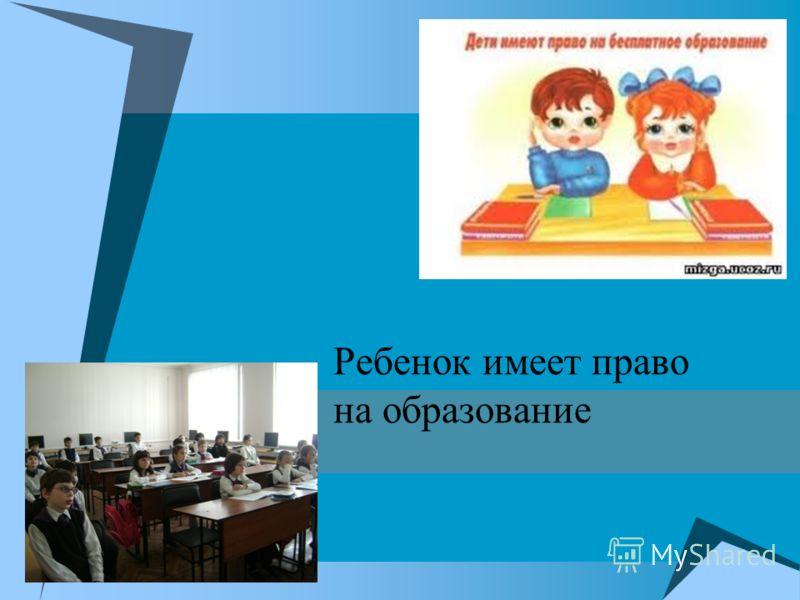 Ребенок имеет право на образование