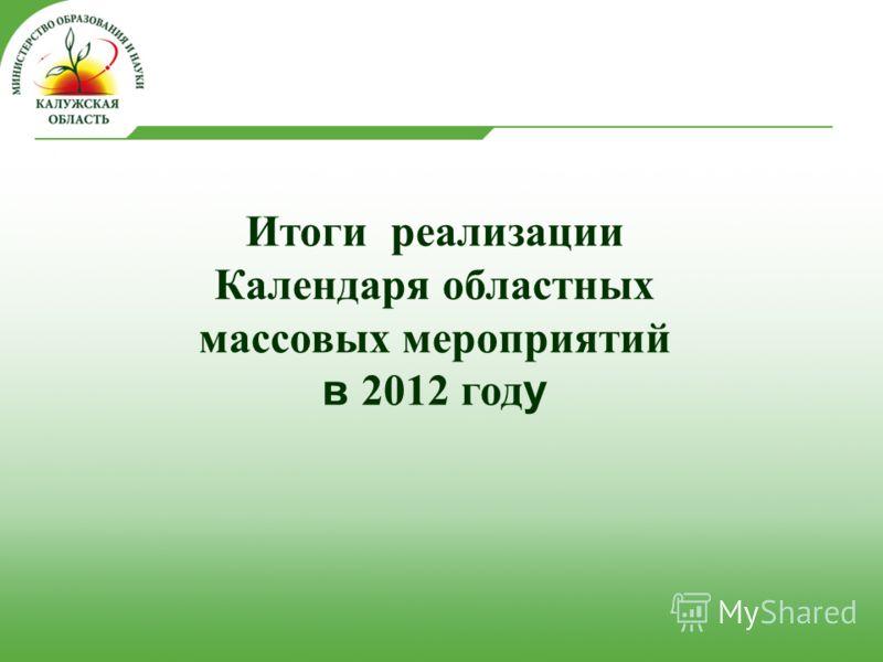 Итоги реализации Календаря областных массовых мероприятий в 2012 год у