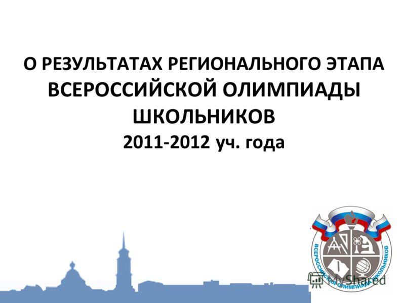 О РЕЗУЛЬТАТАХ РЕГИОНАЛЬНОГО ЭТАПА ВСЕРОССИЙСКОЙ ОЛИМПИАДЫ ШКОЛЬНИКОВ 2011-2012 уч. года
