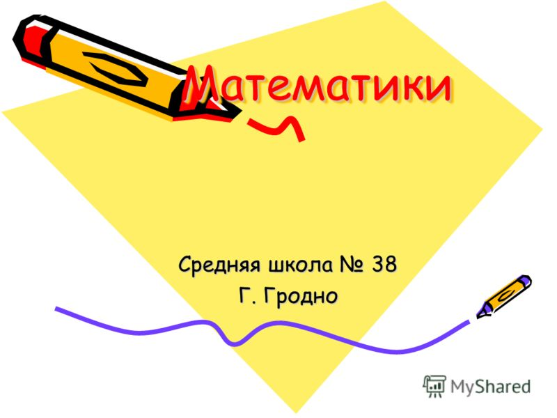 МатематикиМатематики Средняя школа 38 Г. Гродно