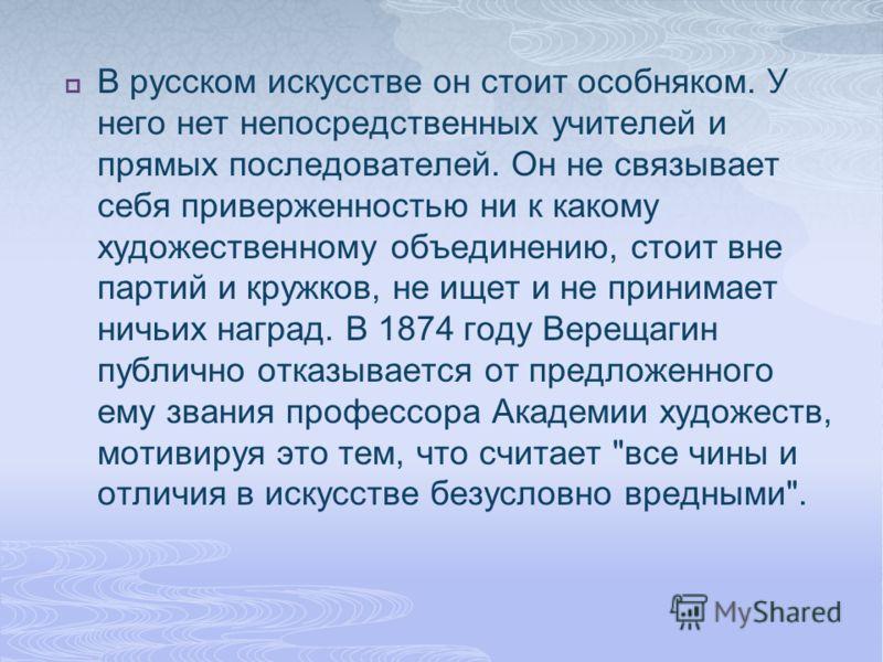 В русском искусстве он стоит особняком. У него нет непосредственных учителей и прямых последователей. Он не связывает себя приверженностью ни к какому художественному объединению, стоит вне партий и кружков, не ищет и не принимает ничьих наград. В 18