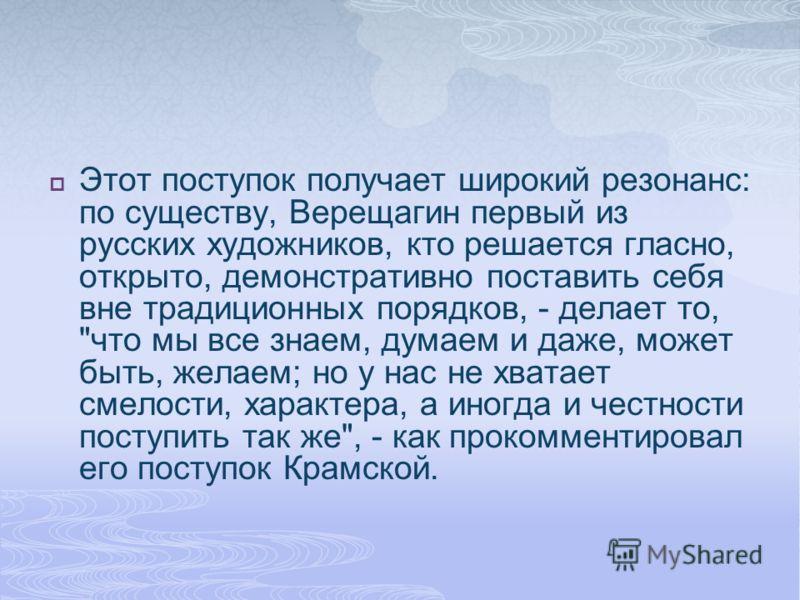 Этот поступок получает широкий резонанс: по существу, Верещагин первый из русских художников, кто решается гласно, открыто, демонстративно поставить себя вне традиционных порядков, - делает то,