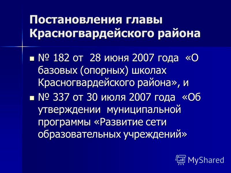 Постановления главы Красногвардейского района 182 от 28 июня 2007 года «О базовых (опорных) школах Красногвардейского района», и 182 от 28 июня 2007 года «О базовых (опорных) школах Красногвардейского района», и 337 от 30 июля 2007 года «Об утвержден