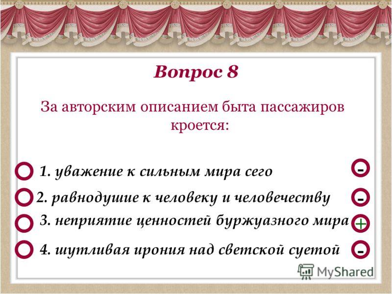 Вопрос 8 За авторским описанием быта пассажиров кроется: - - + 1. уважение к сильным мира сего 3. неприятие ценностей буржуазного мира 2. равнодушие к человеку и человечеству - 4. шутливая ирония над светской суетой