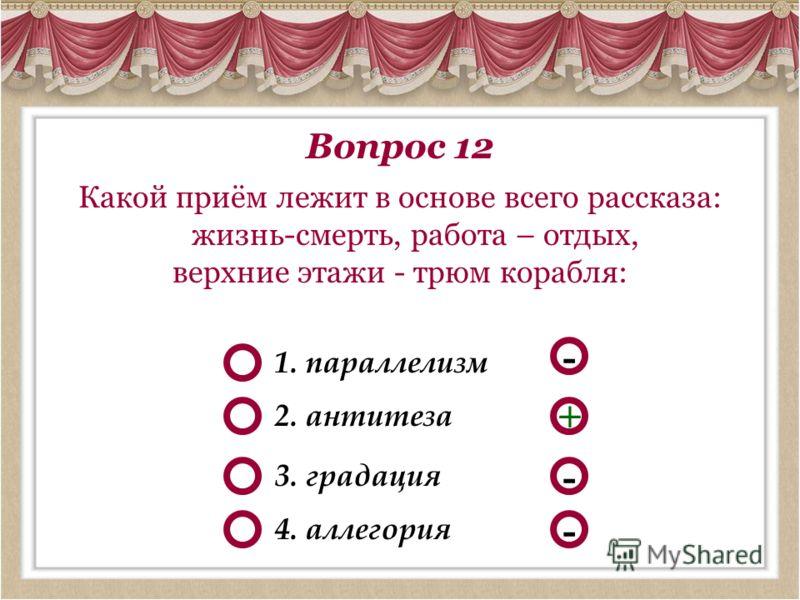 Вопрос 12 Какой приём лежит в основе всего рассказа: жизнь-смерть, работа – отдых, верхние этажи - трюм корабля: - - + 1. параллелизм 2. антитеза 3. градация - 4. аллегория