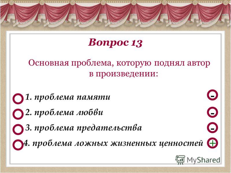 Вопрос 13 Основная проблема, которую поднял автор в произведении: - - + 1. проблема памяти 4. проблема ложных жизненных ценностей 2. проблема любви - 3. проблема предательства