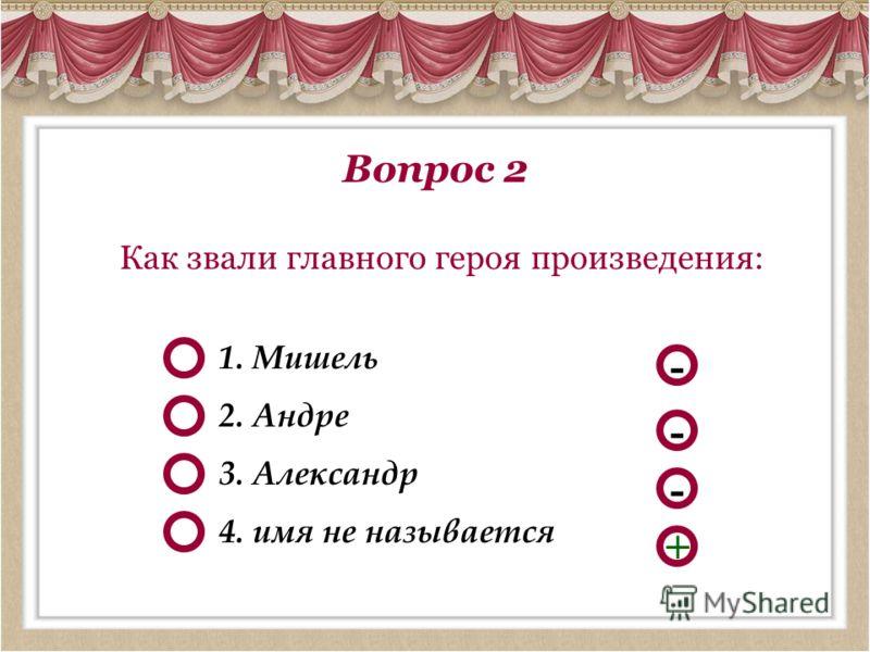 Вопрос 2 Как звали главного героя произведения: - - + 1. Мишель 4. имя не называется 2. Андре - 3. Александр