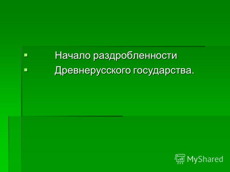 Начало раздробленности Начало раздробленности Древнерусского государства. Древнерусского государства.