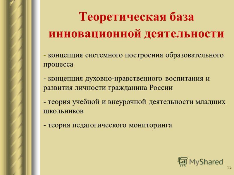 12 Теоретическая база инновационной деятельности - концепция системного построения образовательного процесса - концепция духовно-нравственного воспитания и развития личности гражданина России - теория учебной и внеурочной деятельности младших школьни