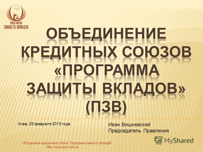 Обєднання кредитних спілок Програма захисту вкладів http://www.pzv.net.ua Киев, 25 февраля 2010 года Иван Вишневский Председатель Правления