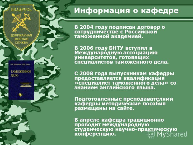 Информация о кафедре В 2004 году подписан договор о сотрудничестве с Российской таможенной академией. В 2006 году БНТУ вступил в Международную ассоциацию университетов, готовящих специалистов таможенного дела. C 2008 года выпускникам кафедры предоста