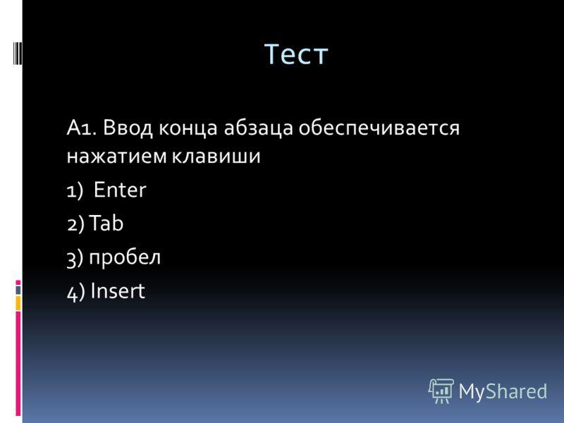 Тест А1. Ввод конца абзаца обеспечивается нажатием клавиши 1) Enter 2) Tab 3) пробел 4) Insert