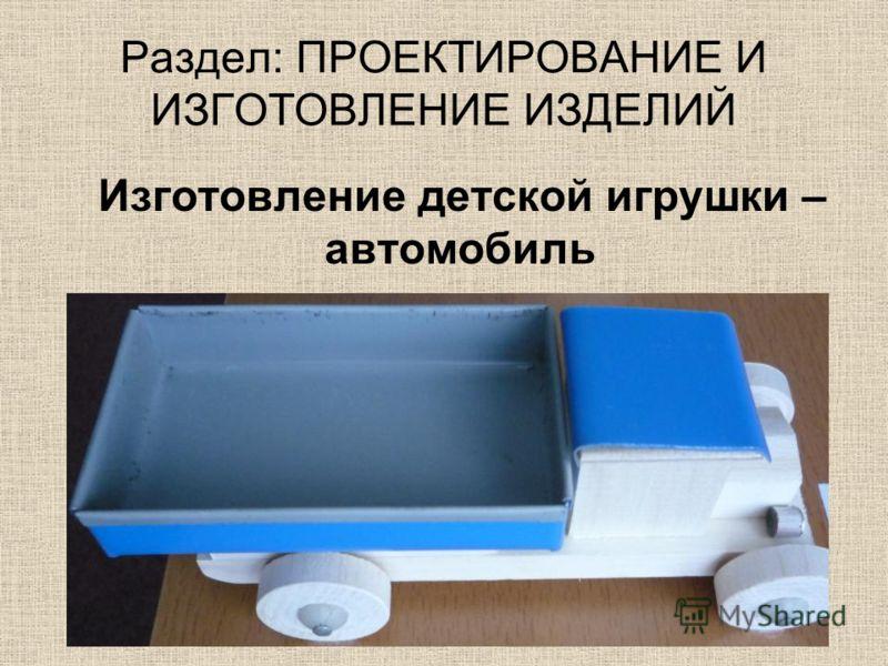 Раздел: ПРОЕКТИРОВАНИЕ И ИЗГОТОВЛЕНИЕ ИЗДЕЛИЙ Изготовление детской игрушки – автомобиль