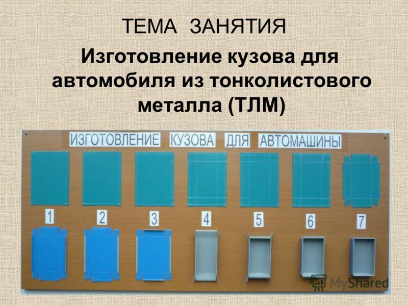 ТЕМА ЗАНЯТИЯ Изготовление кузова для автомобиля из тонколистового металла (ТЛМ)