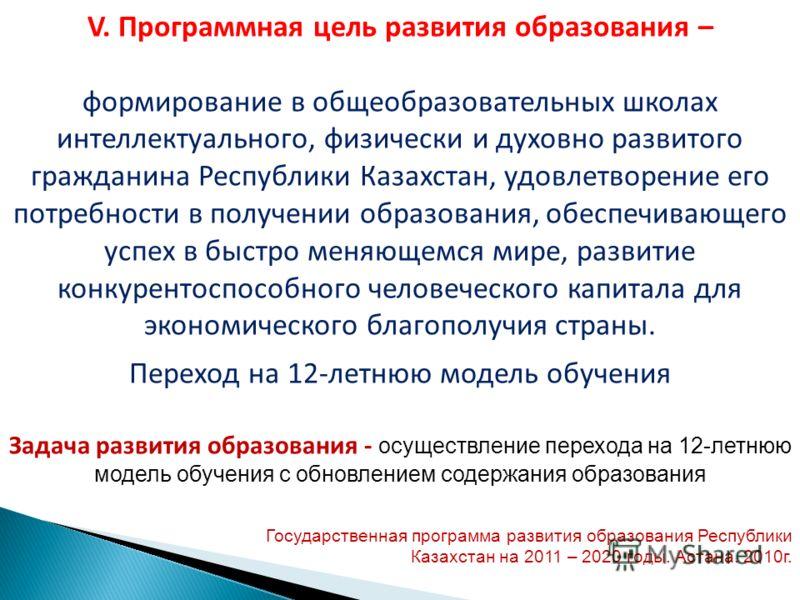V. Программная цель развития образования – формирование в общеобразовательных школах интеллектуального, физически и духовно развитого гражданина Республики Казахстан, удовлетворение его потребности в получении образования, обеспечивающего успех в быс