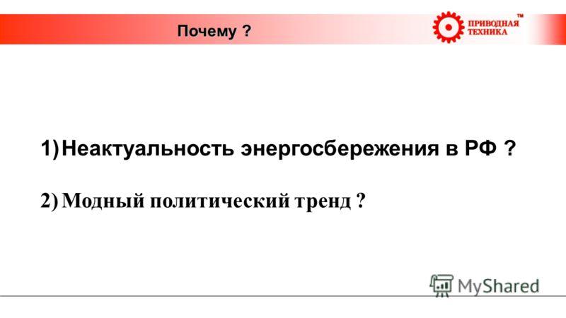 Почему ? 1)Неактуальность энергосбережения в РФ ? 2)Модный политический тренд ?