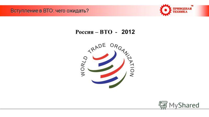 Вступление в ВТО: чего ожидать? Россия – ВТО - 2012