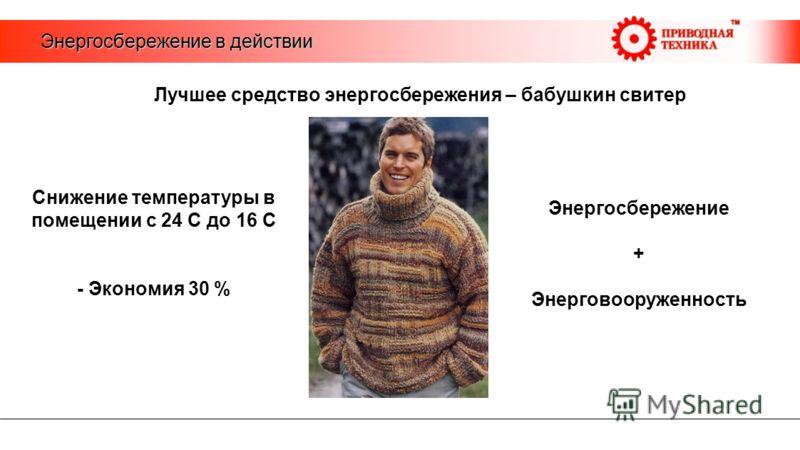 Энергосбережение в действии Лучшее средство энергосбережения – бабушкин свитер Снижение температуры в помещении с 24 С до 16 С - Экономия 30 % Энергосбережение + Энерговооруженность