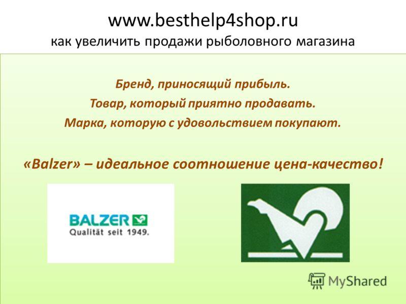 www.besthelp4shop.ru как увеличить продажи рыболовного магазина Бренд, приносящий прибыль. Товар, который приятно продавать. Марка, которую с удовольствием покупают. «Balzer» – идеальное соотношение цена-качество! Бренд, приносящий прибыль. Товар, ко