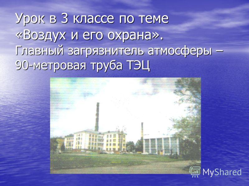 Урок в 3 классе по теме «Воздух и его охрана». Главный загрязнитель атмосферы – 90-метровая труба ТЭЦ